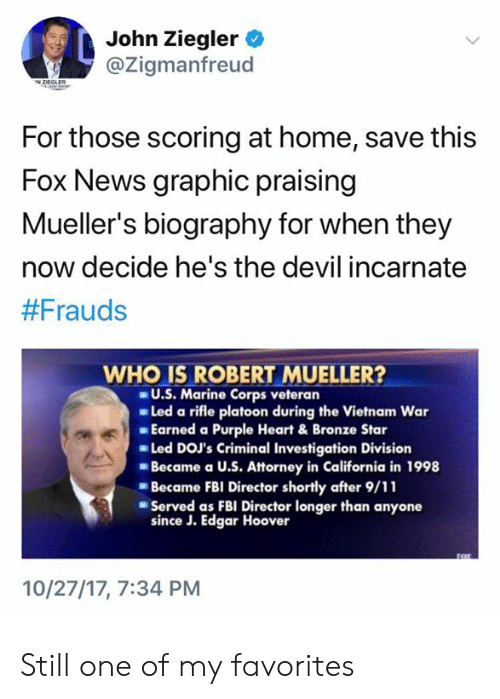 9/11, Fbi, and News: John Ziegler  @Zigmanfreud  For those scoring at home, save this  Fox News graphic praising  Mueller's biography for when they  now decide he's the devil incarnate  #Frauds  WHO IS ROBERT MUELLER?  U.S. Marine Corps veteran  Led a rifle platoon during the Vietnam War  Earned a Purple Heart & Bronze Star  Led DOJ's Criminal Investigation Division  Became a U.S. Attorney in California in 1998  Became FBI Director shortly after 9/11  Served as FBI Director longer than anyone  since J. Edgar Hoover  10/27/17, 7:34 PM Still one of my favorites