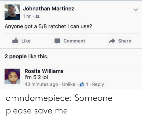 Lol, Ratchet, and Tumblr: Johnathan Martinez  İhr.  Anyone got a 5/8 ratchet I can use?  Like  Comment  Share  2 people like this.  Rosita Williams  I'm 5'2 lol  43 minutes ago Unlike 1 . Reply amndomepiece:  Someone please save me