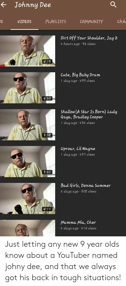 Cher, Community, and Cute: Johnny Dee  cHA  ME  PLAYLISTS  COMMUNITY  VIDEOS  Dirt Off Your Shoulder, Jay 2  z hours ago 96 views  4:15  Cute, Big Baby Pram  I day ago 299 views  4:20  Shallow (A Star Is Born) Lady  Gaga, Bradley Cooper  day ago 232 views  3:38  Uproar, Lil Wayne  I day ago 237 views  3:21  13ad Girls, Donna Summer  days ago.308 views  4:11  Mamma Mia, Cher  days ago z14 views Just letting any new 9 year olds know about a YouTuber named johny dee, and that we always got his back in tough situations!