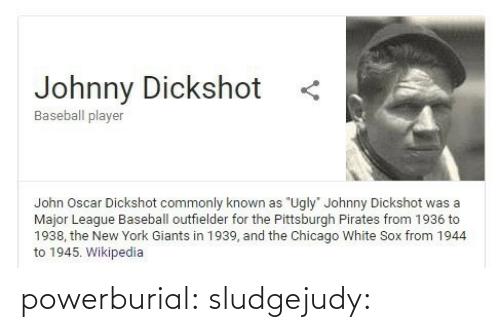 """Baseball, Chicago, and Lol: Johnny Dickshot  Baseball player  John Oscar Dickshot commonly known as """"Ugly"""" Johnny Dickshot was a  Major League Baseball outfielder for the Pittsburgh Pirates from 1936 to  1938, the New York Giants in 1939, and the Chicago White Sox from 1944  to 1945. Wikipedia powerburial: sludgejudy:"""