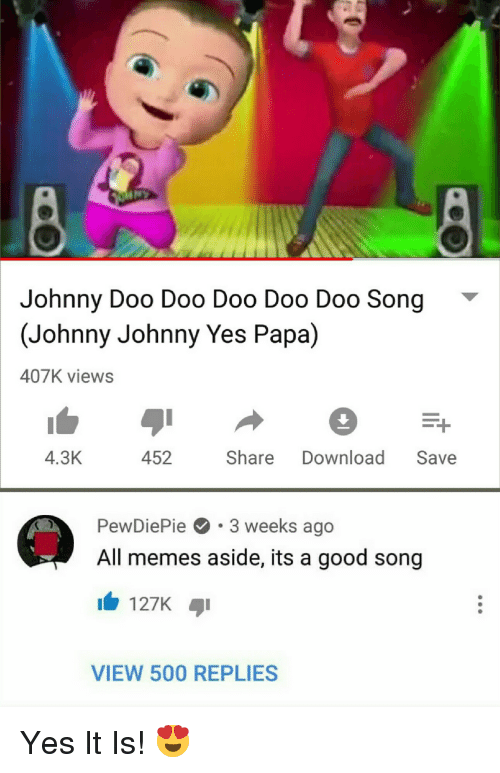 Memes, Good, and Yes: Johnny Doo Doo Doo Doo Doo Song  (Johnny Johnny Yes Papa)  407K views  4.3K  452 Share Download Save  PewDiePie.3 weeks ago  All memes aside, its a good song  127K  VIEW 500 REPLIES