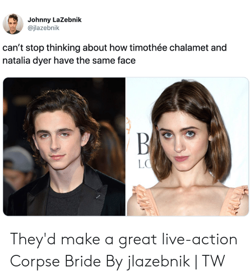 Dank, Live, and Corpse Bride: Johnny LaZebnik  @jlazebnik  can't stop thinking about how timothée chalamet and  natalia dyer have the same face  BA  LO They'd make a great live-action Corpse Bride  By jlazebnik   TW