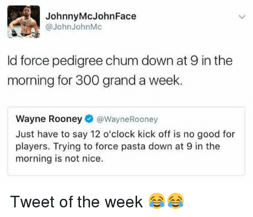 Memes, 🤖, and Pasta: Johnny McJohn Face  @John John Mc  ld force pedigree chum down at 9 in the  morning for 300 grand a week.  Wayne Rooney  Wayne Rooney  Just have to say 12 o'clock kick off is no good for  players. Trying to force pasta down at 9 in the  morning is not nice. Tweet of the week 😂😂