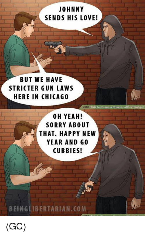Chicago, Memes, and New Year's: JOHNNY  SENDS HIS LOVE!  BUT WE HAVE  STRICTER GUN LAWS  HERE IN CHICAGO  wikiHow to Disarm a Criminal with a  00 H YEAH!  SORRY ABOUT  THAT. HAPPY NEW  YEAR AND GO  CUBBIES!  BEING LIBERTARIAN.COM (GC)