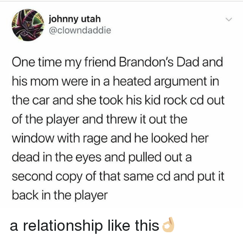 Dad, Time, and Utah: johnny utah  clowndaddie  One time my friend Brandon's Dad and  his mom were in a heated argument in  the car and she took his kid rock cd out  of the player and threw it out the  window with rage and he looked her  dead in the eyes and pulled out a  second copy of that same cd and put it  back in the player a relationship like this👌🏼