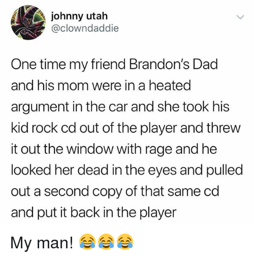 Dad, Memes, and Time: johnny utah  @clowndaddie  One time my friend Brandon's Dad  and his mom were in a heated  argument in the car and she took his  kid rock cd out of the player and threw  it out the window with rage and he  looked her dead in the eyes and pulled  out a second copy of that same cd  and put it back in the player My man! 😂😂😂