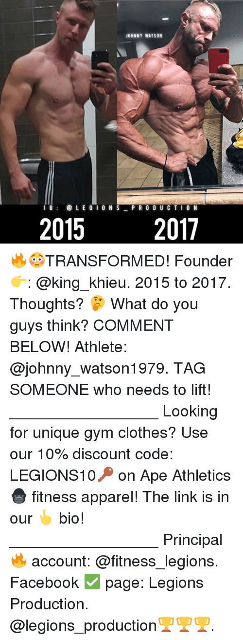 Clothes, Facebook, and Gym: JOHNNY WATSON  IG@LE G IO N S PR O DUC TI O N  2015  2017 🔥😳TRANSFORMED! Founder 👉: @king_khieu. 2015 to 2017. Thoughts? 🤔 What do you guys think? COMMENT BELOW! Athlete: @johnny_watson1979. TAG SOMEONE who needs to lift! _________________ Looking for unique gym clothes? Use our 10% discount code: LEGIONS10🔑 on Ape Athletics 🦍 fitness apparel! The link is in our 👆 bio! _________________ Principal 🔥 account: @fitness_legions. Facebook ✅ page: Legions Production. @legions_production🏆🏆🏆.