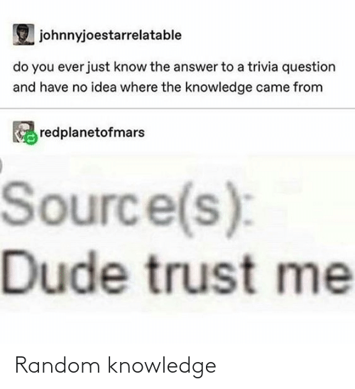 Dude, Knowledge, and Answer: johnnyjoestarrelatable  do you ever just know the answer to a trivia question  and have no idea where the knowledge came from  redplanetofmars  Source(s):  Dude trust me Random knowledge