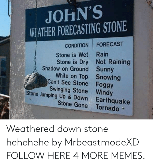 Dank, Memes, and Target: JOHN'S  WEATHER FORECASTING STONE  CONDITION FORECAST  Stone is Wet Rain  Stone is Dry Not Raining  Shadow on Ground  Can't See Stone  Stone Jumping Up & Down  Sunny  Snowing  Foggy  White on Top  Swinging Stone Windy  Earthquake  Stone Gone Tornado Weathered down stone hehehehe by MrbeastmodeXD FOLLOW HERE 4 MORE MEMES.