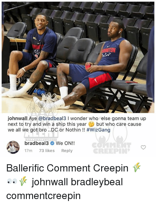 Memes, Wonder, and 🤖: johnwall Aye @bradbeal3 I wonder who else gonna team up  next to try and win a ship this year but who care cause  we all we got bro ..DC or Nothin !! #WizGang  BALLERALERTCOM  bradbeal3 We ON!!  17m 73 likes Reply  CREEPIN Ballerific Comment Creepin 🌾👀🌾 johnwall bradleybeal commentcreepin