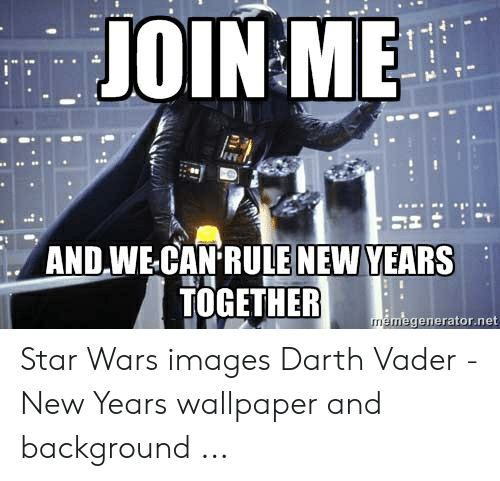 Join Me And We Can Rule New Years Together Memegeneratornet Star Wars Images Darth Vader New Years Wallpaper And Background Darth Vader Meme On Me Me