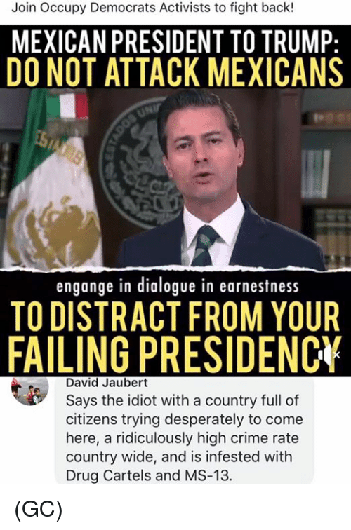 Crime, Memes, and Trump: Join Occupy Democrats Activists to fight back!  MEXICAN PRESIDENT TO TRUMP:  DO NOT ATTACK MEXICANS  engange in dialogue in earnestness  TO DISTRACT FROM YOUR  FAILING PRESIDENC  David Jaubert  Says the idiot with a country full of  citizens trying desperately to come  here, a ridiculously high crime rate  country wide, and is infested with  Drug Cartels and MS-13. (GC)