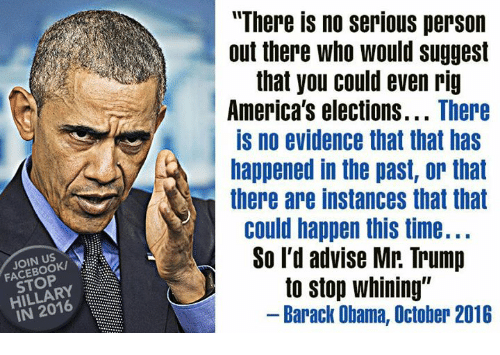 """Memes, 🤖, and Evidence: JOIN US  HILLARY  IN There no serious person  out there who would suggest  that you could even rig  America's elections  There  IS no evidence that that has  happened in the past, or that  there are instances that that  could happen this time...  So I'd advise Mr. Trump  J to stop whining""""  Barack Obama, October 2016"""