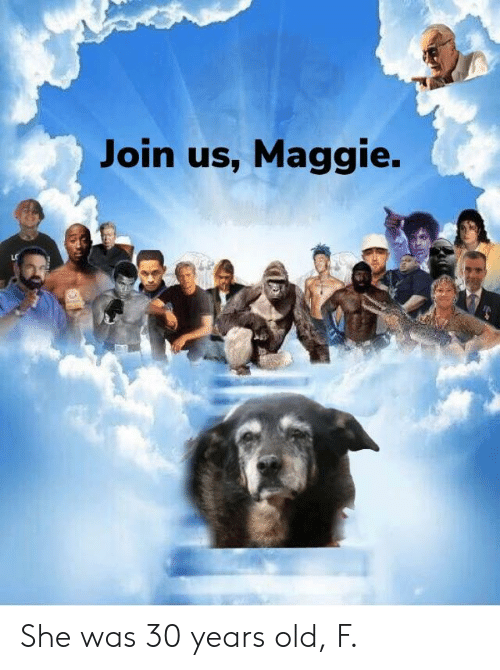 Old, She, and  Years: Join us, Maggie. She was 30 years old, F.