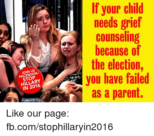 Fail, Memes, and Grief: JOIN US  STOP  IN 2016  If your child  needs grief  counseling  because of  the election  you have failed  as a parent. Like our page: fb.com/stophillaryin2016