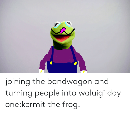 Kermit the Frog, Frog, and One: joining the bandwagon and turning people into waluigi day one:kermit the frog.