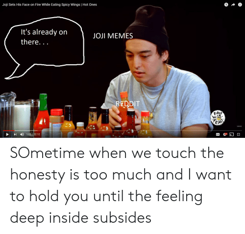 Fire, Memes, and Reddit: Joji Sets His Face on Fire While Eating Spicy Wings | Hot Ones  It's already on  there...  JOJI MEMES  REDDIT  RST  )1:03  12 SOmetime when we touch the honesty is too much and I want to hold you until the feeling deep inside subsides