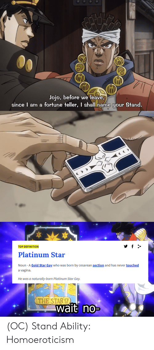 Definition, Jojo, and Star: Jojo, before we leave,  since I am a fortune teller, I shall name your Stand.  O  TOP DEFINITION  Platinum Star  Noun -A Gold Star Gay who was born by cesarean section and has never touched  a vagina.  He was a  naturally-born Platinum Star Gay.  THE STAR17  wait no- (OC) Stand Ability: Homoeroticism