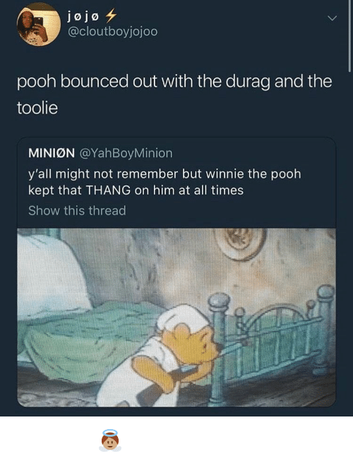 Durag, Winnie the Pooh, and Jojo: jojo  @cloutboyjojodo  pooh bounced out with the durag and the  toolie  MINIØN @YahBoyMinion  y'all might not remember but winnie the pooh  kept that THANG on him at all times  Show this thread 𝖆𝖓𝖌𝖊𝖑𝖇𝖇𝖞𝖆𝖇𝖇𝖞 👼🏽