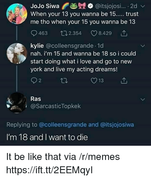 Be Like, Love, and Memes: JoJo Siwa @itsjojosi.... 2d  When your 13 you wanna be 15.... trust  me tho when your 15 you wanna be 13  9  463 2.354  8.429  kylie @colleensgrande. 1d  nah. i'm 15 and wanna be 18 so i coulo  start doing what i love and go to new  york and live my acting dreams!  Ras  .dW. і @sarcasticTopkek  Replying to @colleensgrande and @itsjojosiwa  I'm 18 and I want to die It be like that via /r/memes https://ift.tt/2EEMqyI