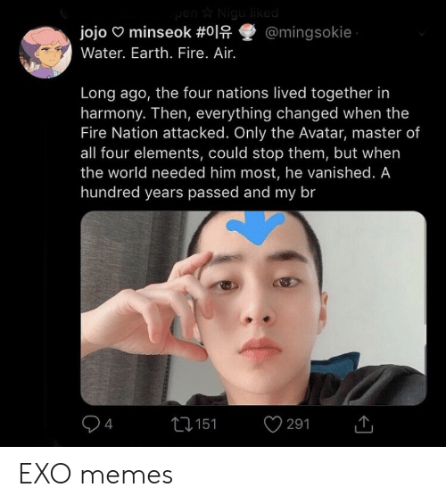 Fire, Memes, and Avatar: jojoominseok #이유璽@mingsok.e  Water. Earth. Fire. Air.  Long ago, the four nations lived together in  harmony. Then, everything changed when the  Fire Nation attacked. Only the Avatar, master of  all four elements, could stop them, but when  the world needed him most, he vanished. A  hundred years passed and my br  13151  4  291 EXO memes
