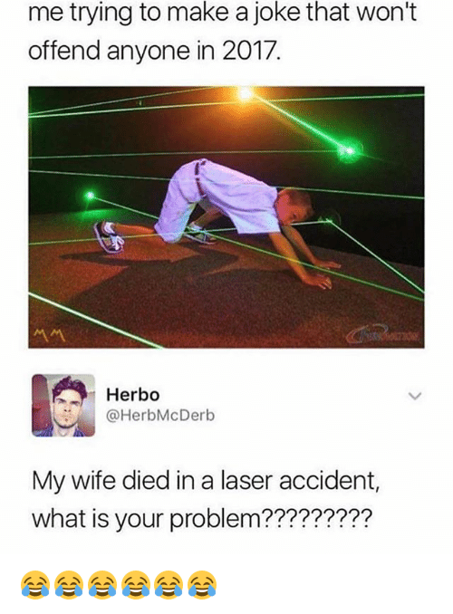 What Is, Girl Memes, and Wife: joke  me trying to make a  offend anyone in 2017.  that won't  Herbo  HerbMcDerb  My wife died in a laser accident,  what is your problem????????? 😂😂😂😂😂😂