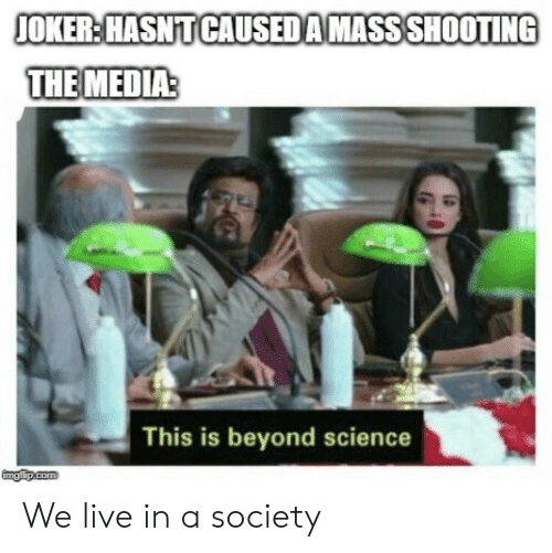 Joker, Live, and Science: JOKER:HASNT CAUSEDAMASSSHOOTING  THE MEDIA  This is beyond science  ingiip.com We live in a society