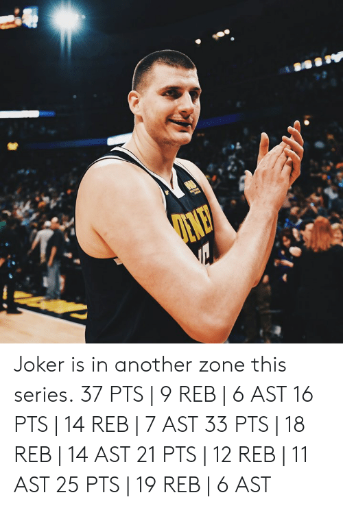 Joker, Another, and Ast: Joker is in another zone this series.  37 PTS   9 REB   6 AST 16 PTS   14 REB   7 AST 33 PTS   18 REB   14 AST 21 PTS   12 REB   11 AST 25 PTS   19 REB   6 AST