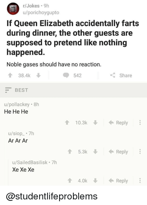 Queen Elizabeth, Tumblr, and Queen: /Jokes 9h  u/porichoygupto  If Queen Elizabeth accidentally farts  during dinner, the other guests are  supposed to pretend like nothing  happened  Noble gases should have no reaction.  38.4k  BEST  u/pollackey 8h  542  Share  He He He  10.3kReply  u/siop 7h  Ar Ar Ar  5.3kR  Reply  u/SailedBasilisk 7h  Xe Xe Xe  4.0kReply @studentlifeproblems