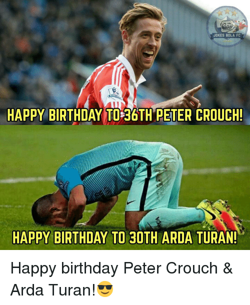 Memes, 🤖, and Peter Crouch: JOKES BOLA FC  HAPPY BIRTHDAY TO 36TH PETER CROUCH!  HAPPY BIRTHDAY TO 30  ARDA TURAN! Happy birthday Peter Crouch & Arda Turan!😎