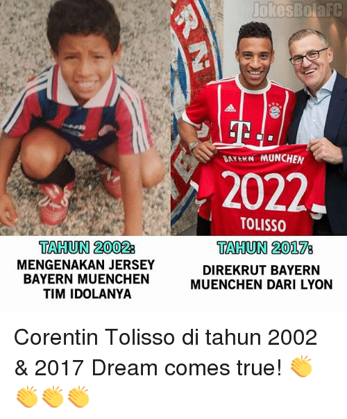 Memes, True, and Jokes: Jokes  TAHUN 2002  MENGENAKAN JERSEY  BAYERN MUENCHEN  TIM IDOLANYA  jokes Bola FC  VArtKN MUNCHEN  2022  TOLISS0  TAHUN 20178  DIREKRUT BAYERN  MUENCHEN DARI LYON Corentin Tolisso di tahun 2002 & 2017 Dream comes true! 👏👏👏👏