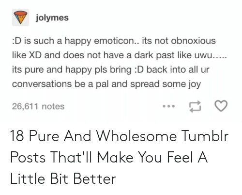 Tumblr, Happy, and Wholesome: jolymes  D is such a happy emoticon.. its not obnoxious  like XD and does not have a dark past like uwu....  its pure and happy pls bring :D back into all ur  conversations be a pal and spread some joy  26,611 notes 18 Pure And Wholesome Tumblr Posts That'll Make You Feel A Little Bit Better