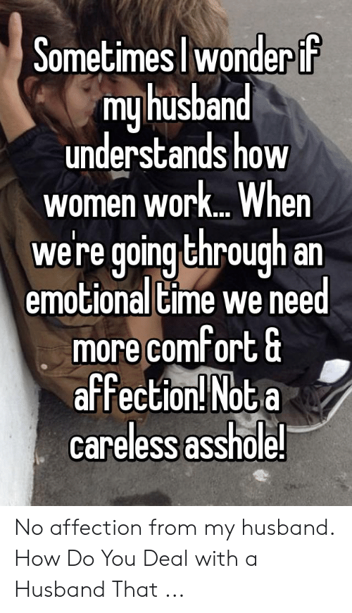 Work, Time, and Women: JomečimesJ wonder lF  myhusband  understands how  women work. When  were goingthrough.an  emotional time we need  more comfort G  affection! Nota  careless asshole. No affection from my husband. How Do You Deal with a Husband That ...