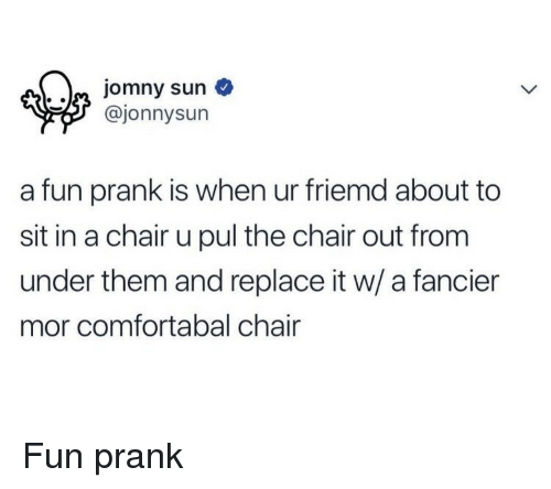 Prank, Chair, and Sun: Jomny sun  @jonnysun  a fun prank is when ur friemd about to  sit in a chair u pul the chair out from  under them and replace it w/ a fancier  mor comfortabal chair <p>Fun prank</p>