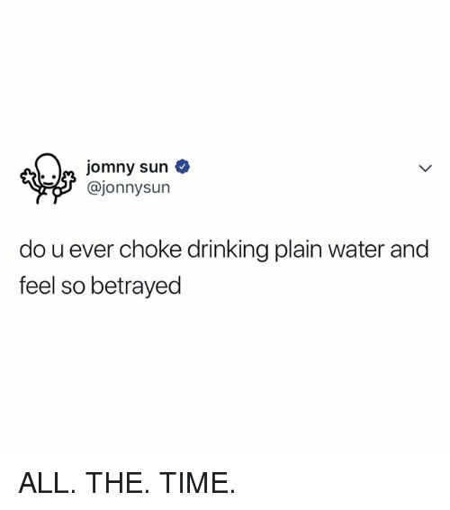 Drinking, Time, and Water: . .^ jomny sun  @jonnysun  do u ever choke drinking plain water and  feel so betrayed ALL. THE. TIME.