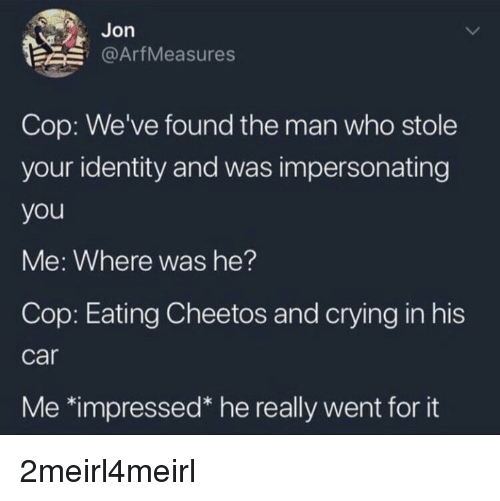 "Cheetos, Crying, and Car: Jon  1 @ArtMeasures  Cop: We've found the man who stole  your identity and was impersonating  you  Me: Where was he?  Cop: Eating Cheetos and crying in his  car  Me 치mpressed"" he really went for it"