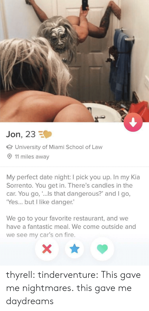 """Cars, Fire, and School: Jon, 23  University of Miami School of Law  11 miles away  My perfect date night: I pick you up. In my Kia  Sorrento. You get in. There's candles in the  car. You go, """"...Is that dangerous?"""" and I go,  'Yes... but I like danger.  We go to your favorite restaurant, and we  have a fantastic meal. We come outside and  we see my car's on fire. thyrell: tinderventure: This gave me nightmares. this gave me daydreams"""