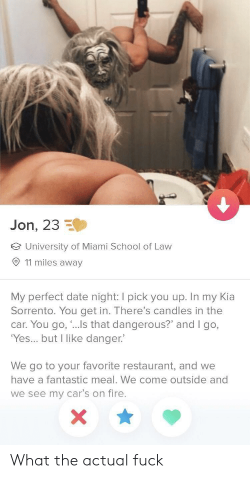 """Cars, Fire, and School: Jon, 23  University of Miami School of Law  O 11 miles away  My perfect date night: I pick you up. In my Kia  Sorrento. You get in. There's candles in the  car. You go, """"...Is that dangerous?"""" and I go,  'Yes... but I like danger.  We go to your favorite restaurant, and we  have a fantastic meal. We come outside and  we see my car's on fire. What the actual fuck"""