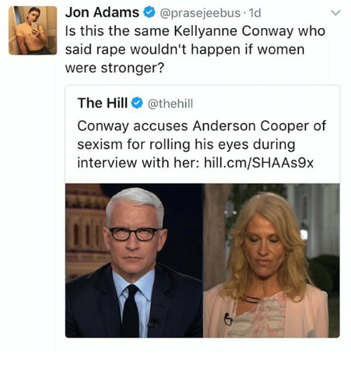 Conway, Memes, and Anderson Cooper: Jon Adams  prasejeebus 1d  Is this the same Kellyanne Conway who  said rape wouldn't happen if women  were stronger?  The Hill  @thehill  Conway accuses Anderson Cooper of  sexism for rolling his eyes during  interview with her: hill.cm/SHAAs9x