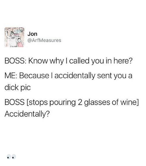 Funny, Glasses, and Boss: Jon  Arf Measures  BOSS: Know why called you in here?  ME: Because I accidentally sent you a  dick pic  BOSS [stops pouring 2 glasses of winel  Accidentally? 👀