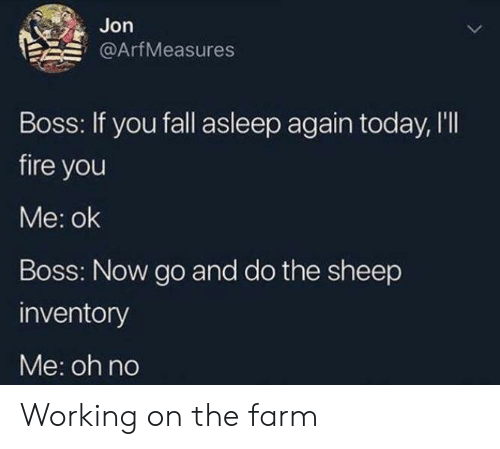 Fall, Fire, and Today: Jon  @ArfMeasures  Boss: If you fall asleep again today, l'll  fire you  Me: ok  Boss: Now go and do the sheep  inventory  Me: oh no Working on the farm