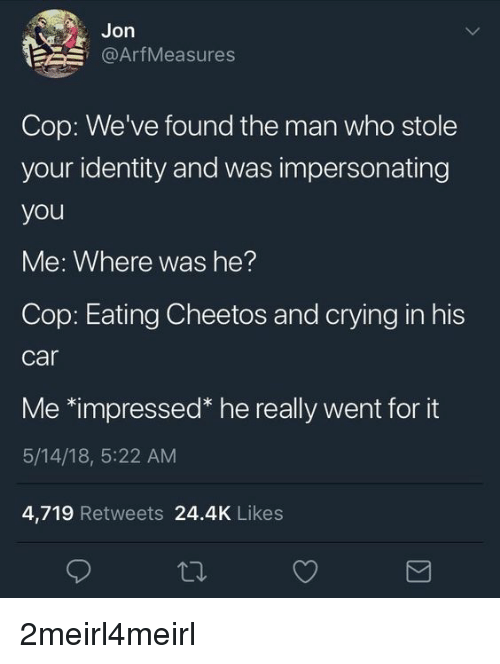 """Cheetos, Crying, and Car: Jon  @ArfMeasures  Cop: We've found the man who stole  your identity and was impersonating  you  Me: Where was he?  Cop: Eating Cheetos and crying in his  car  Me 치mpressed"""" he really went for it  5/14/18, 5:22 AM  4,719 Retweets 24.4K Likes"""