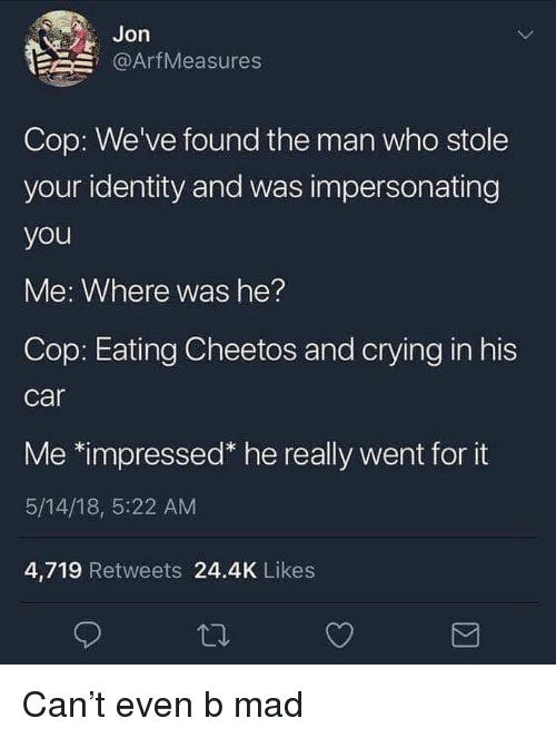 Cheetos, Crying, and Dank Memes: Jon  @ArfMeasures  Cop: We've found the man who stole  your identity and was impersonating  you  Me: Where was he?  Cop: Eating Cheetos and crying in his  car  Me *impressed* he really went for it  5/14/18, 5:22 AM  4,719 Retweets 24.4K Likes Can't even b mad