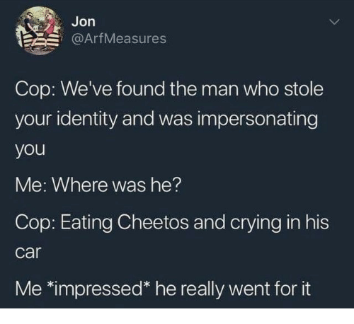 Cheetos, Crying, and Car: Jon  @ArfMeasures  Cop: We've found the man who stole  your identity and was impersonating  you  Me: Where was he?  Cop: Eating Cheetos and crying in his  car  Me-Impressed he really went for it