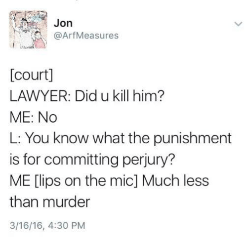 Lawyer, Humans of Tumblr, and Murder: Jon  @ArfMeasures  [court]  LAWYER: Did u kill him?  ME: No  L: You know what the punishment  is for committing perjury?  ME [lips on the mic] Much less  than murder  3/16/16, 4:30 PM