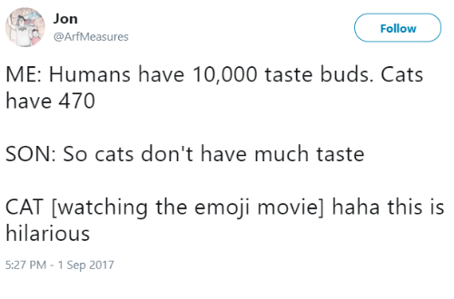 Cats, Emoji, and Movie: Jon  @ArfMeasures  Follow  ME: Humans have 10,000 taste buds. Cats  have 470  SON: So cats don't have much taste  CAT [watching the emoji movie] haha this is  hilarious  5:27 PM-1 Sep 2017