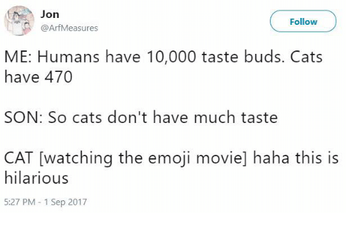 Cats, Emoji, and Movie: Jon  @ArfMeasures  Follow  ME: Humans have 10,000 taste buds. Cats  have 470  SON: So cats don't have much taste  CAT [watching the emoji movie] haha this is  hilarious  5:27 PM - 1 Sep 2017