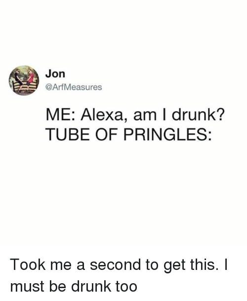 Drunk, Memes, and Pringles: Jon  @ArfMeasures  ME: Alexa, am I drunk?  TUBE OF PRINGLES: Took me a second to get this. I must be drunk too