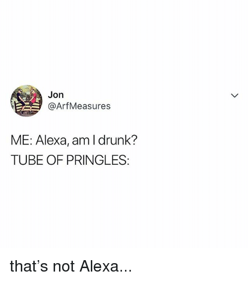 Drunk, Pringles, and Tube: Jon  @ArfMeasures  ME: Alexa, am I drunk?  TUBE OF PRINGLES: that's not Alexa...