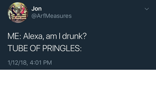 Drunk, Pringles, and Tube: Jon  @ArfMeasures  ME: Alexa, am I drunk?  TUBE OF PRINGLES  1/12/18, 4:01 PM
